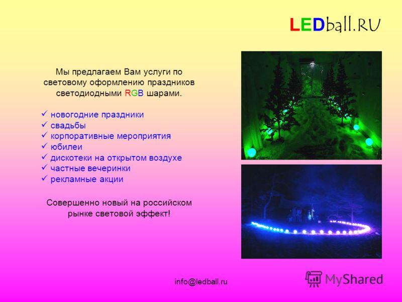 info@ledball.ru LEDball.RU Мы предлагаем Вам услуги по световому оформлению праздников светодиодными RGB шарами. новогодние праздники свадьбы корпоративные мероприятия юбилеи дискотеки на открытом воздухе частные вечеринки рекламные акции Совершенно