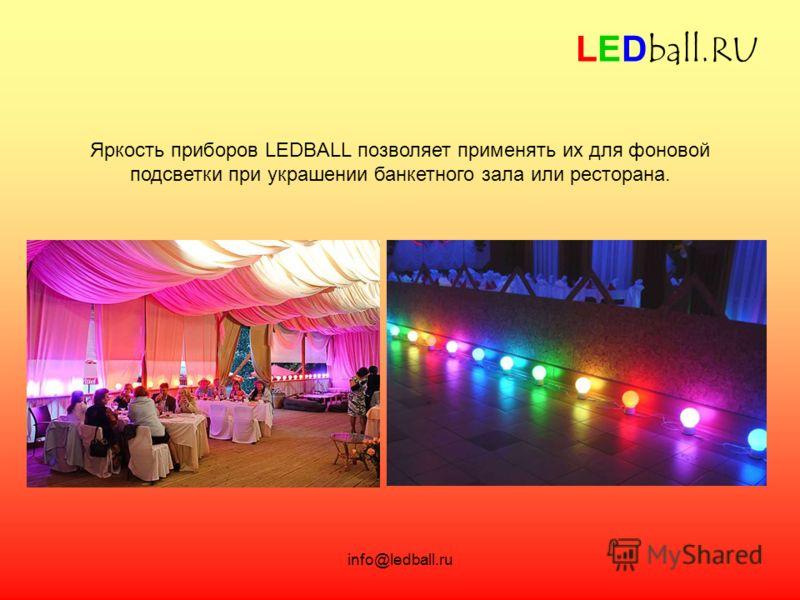 info@ledball.ru LEDball.RU Яркость приборов LEDBALL позволяет применять их для фоновой подсветки при украшении банкетного зала или ресторана.