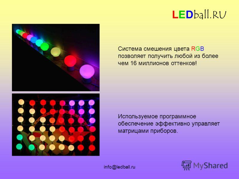info@ledball.ru LEDball.RU Система смешения цвета RGB позволяет получить любой из более чем 16 миллионов оттенков! Используемое программное обеспечение эффективно управляет матрицами приборов.