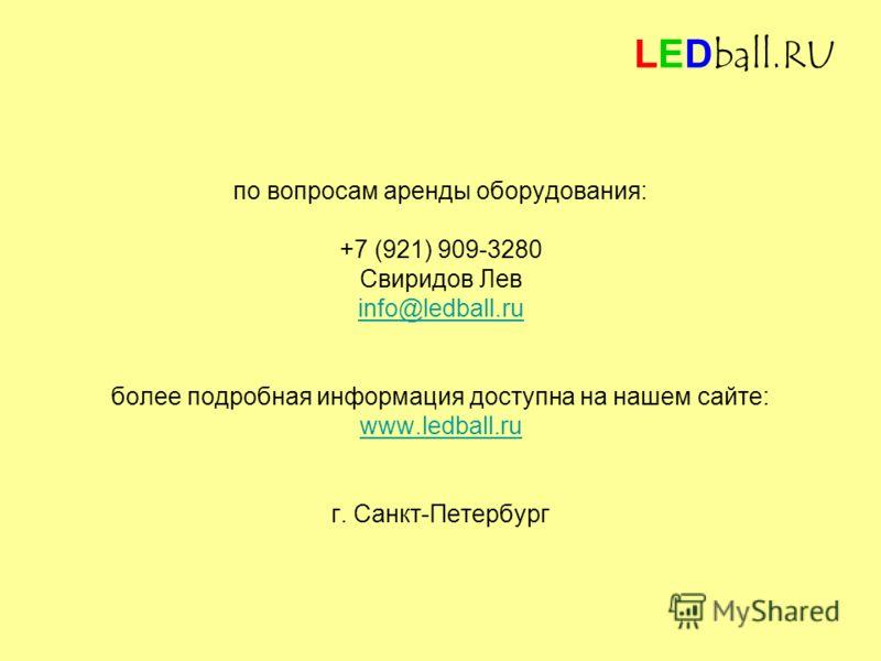 по вопросам аренды оборудования: +7 (921) 909-3280 Свиридов Лев info@ledball.ru более подробная информация доступна на нашем сайте: www.ledball.ru г. Санкт-Петербург LEDball.RU