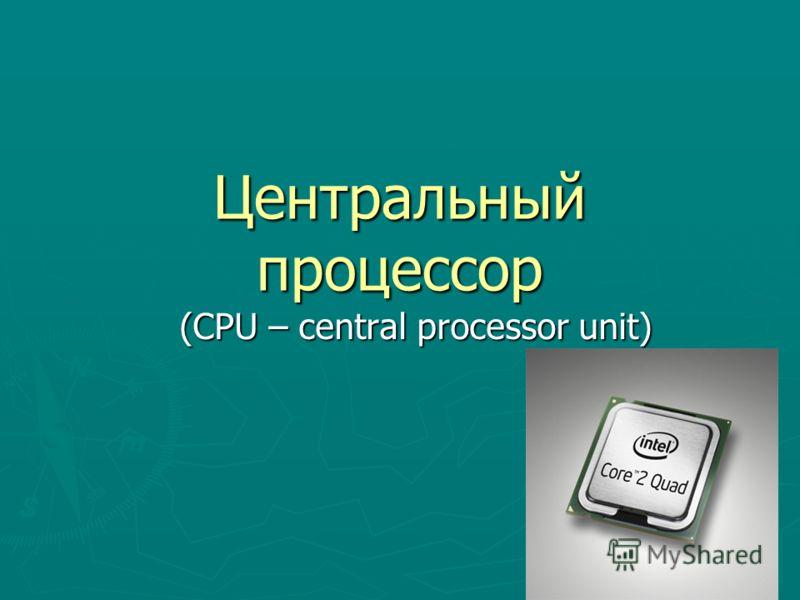 Центральный процессор (CPU – central processor unit)
