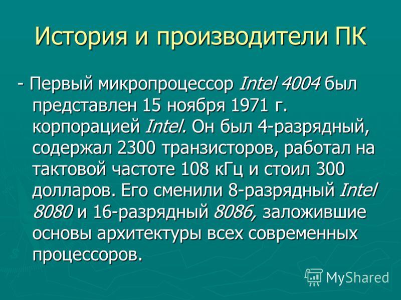 История и производители ПК - Первый микропроцессор Intel 4004 был представлен 15 ноября 1971 г. корпорацией Intel. Он был 4-разрядный, содержал 2300 транзисторов, работал на тактовой частоте 108 кГц и стоил 300 долларов. Его сменили 8-разрядный Intel