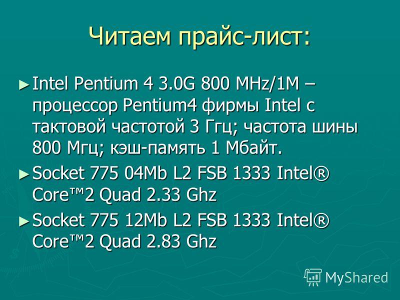 Читаем прайс-лист: Intel Pentium 4 3.0G 800 MHz/1M – процессор Pentium4 фирмы Intel с тактовой частотой 3 Ггц; частота шины 800 Мгц; кэш-память 1 Мбайт. Intel Pentium 4 3.0G 800 MHz/1M – процессор Pentium4 фирмы Intel с тактовой частотой 3 Ггц; часто