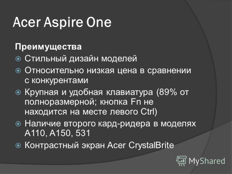 Acer Aspire One Линейка нетбуков компании Acer. Первые модели были анонсированы на выставке Computex-2008. Экран моделей первого поколения имеет диагональ 8.9 дюймов, во втором поколении доступны модели с 10.1-дюймовым и 11.6- дюймовым экранами. Почт
