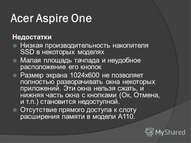 Acer Aspire One Преимущества Стильный дизайн моделей Относительно низкая цена в сравнении с конкурентами Крупная и удобная клавиатура (89% от полноразмерной; кнопка Fn не находится на месте левого Ctrl) Наличие второго кард-ридера в моделях A110, A15