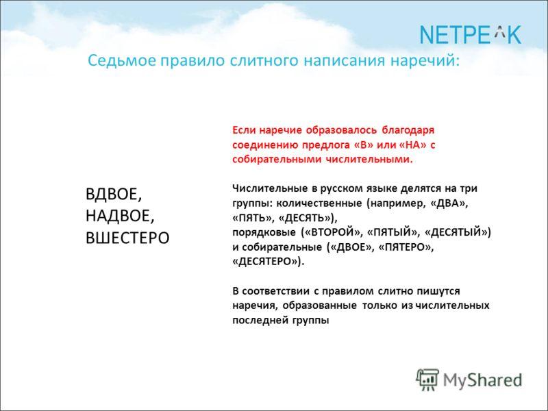 Седьмое правило слитного написания наречий: ВДВОЕ, НАДВОЕ, ВШЕСТЕРО Если наречие образовалось благодаря соединению предлога «В» или «НА» с собирательными числительными. Числительные в русском языке делятся на три группы: количественные (например, «ДВ