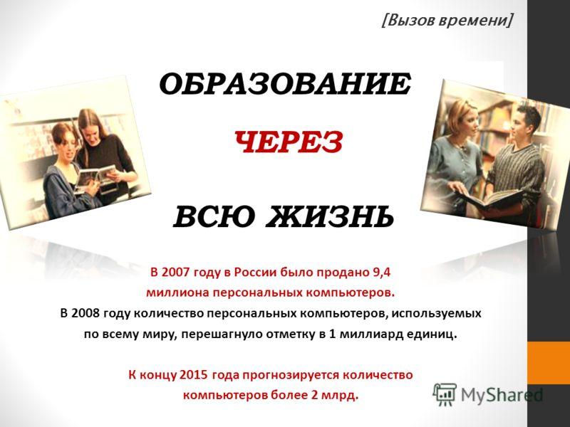 ОБРАЗОВАНИЕ НА ВСЮ ЖИЗНЬ ЧЕРЕЗ В 2007 году в России было продано 9,4 миллиона персональных компьютеров. В 2008 году количество персональных компьютеров, используемых по всему миру, перешагнуло отметку в 1 миллиард единиц. К концу 2015 года прогнозиру