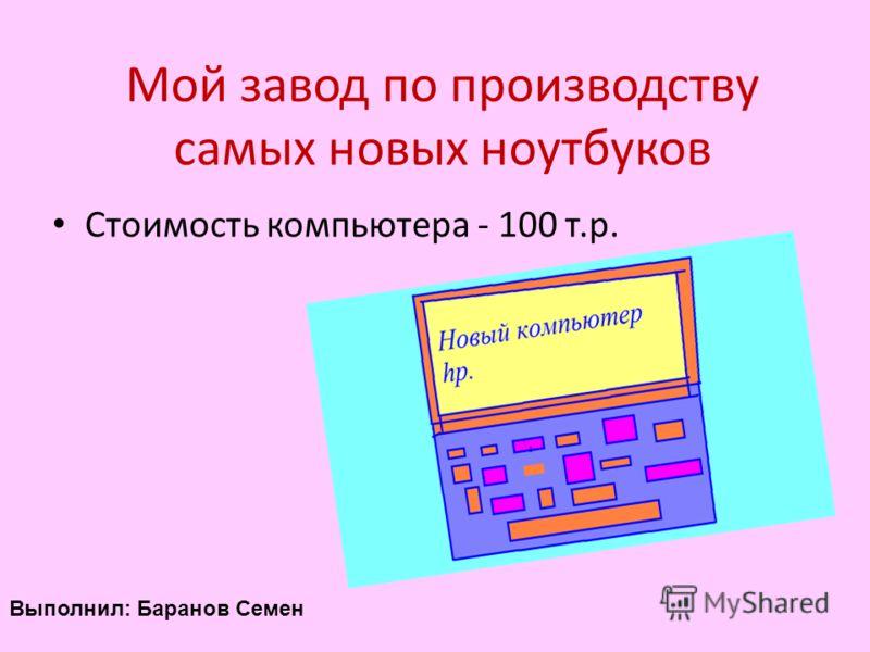 Мой завод по производству самых новых ноутбуков Стоимость компьютера - 100 т.р. Выполнил: Баранов Семен