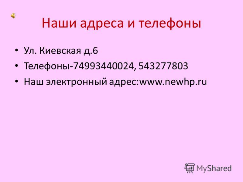 Наши адреса и телефоны Ул. Киевская д.6 Телефоны-74993440024, 543277803 Наш электронный адрес:www.newhp.ru