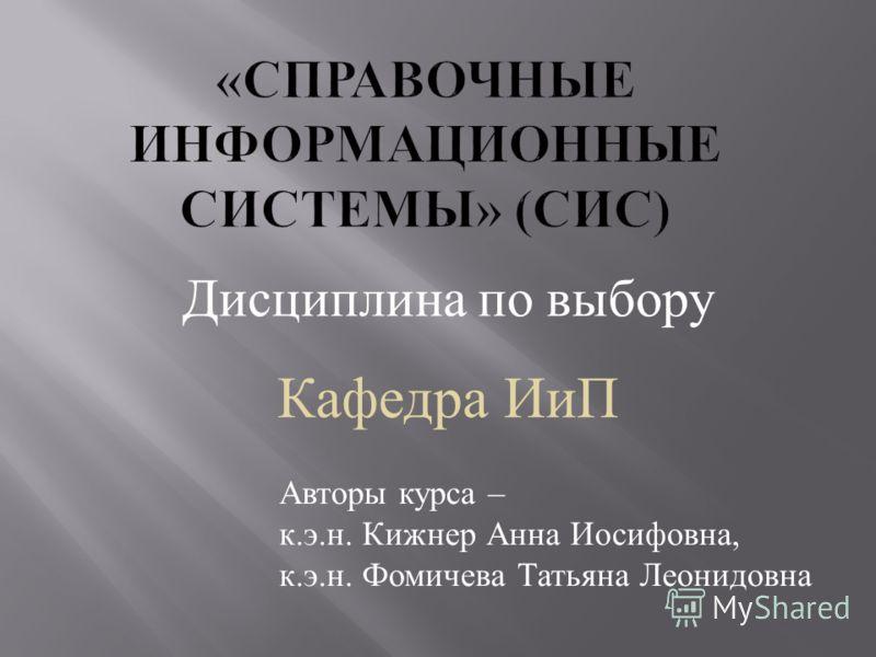 Дисциплина п о в ыбору Авторы курса – к. э. н. Кижнер Анна Иосифовна, к. э. н. Фомичева Татьяна Леонидовна Кафедра ИиП