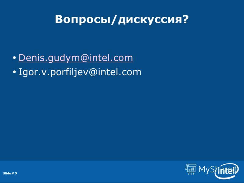 Slide # 5 Вопросы/дискуссия? Denis.gudym@intel.com Igor.v.porfiljev@intel.com