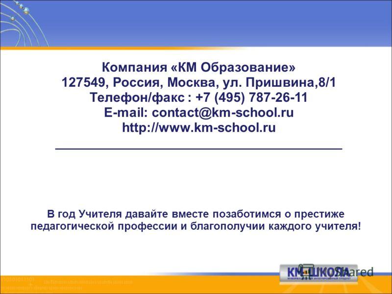 Компания «КМ Образование» 127549, Россия, Москва, ул. Пришвина,8/1 Телефон/факс : +7 (495) 787-26-11 E-mail: contact@km-school.ru http://www.km-school.ru _______________________________________ В год Учителя давайте вместе позаботимся о престиже педа