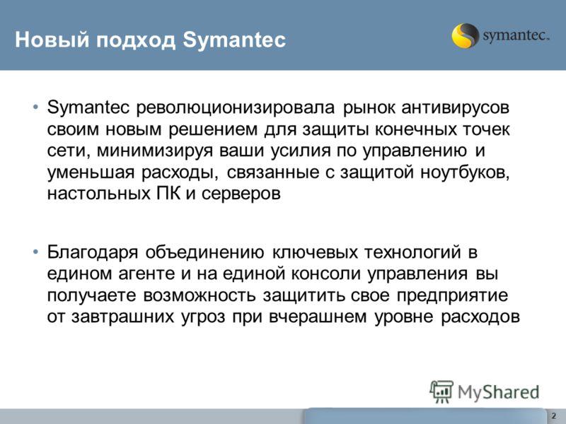 22 Новый подход Symantec Symantec революционизировала рынок антивирусов своим новым решением для защиты конечных точек сети, минимизируя ваши усилия по управлению и уменьшая расходы, связанные с защитой ноутбуков, настольных ПК и серверов Благодаря о
