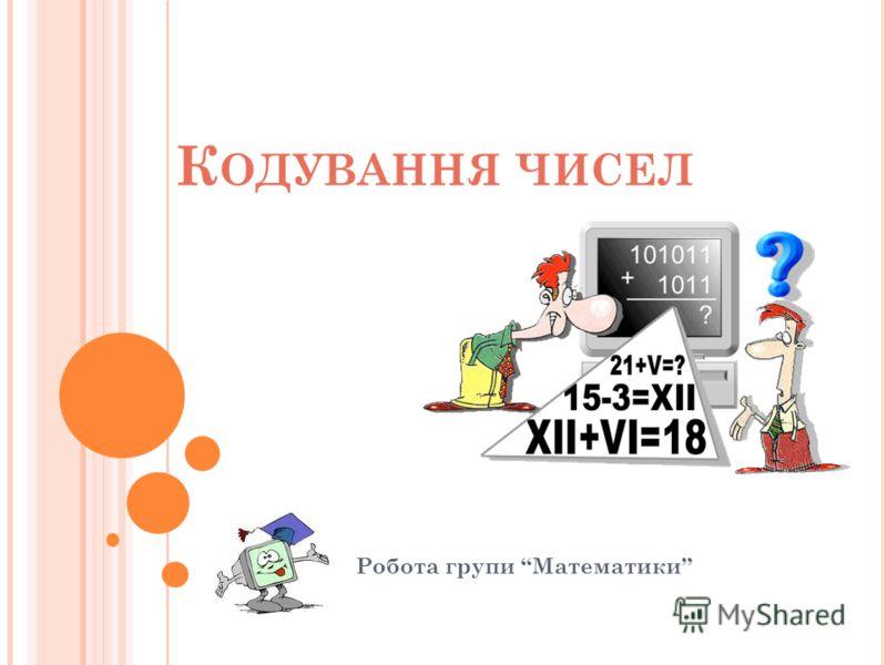 К ОДУВАННЯ ЧИСЕЛ Робота групи Математики