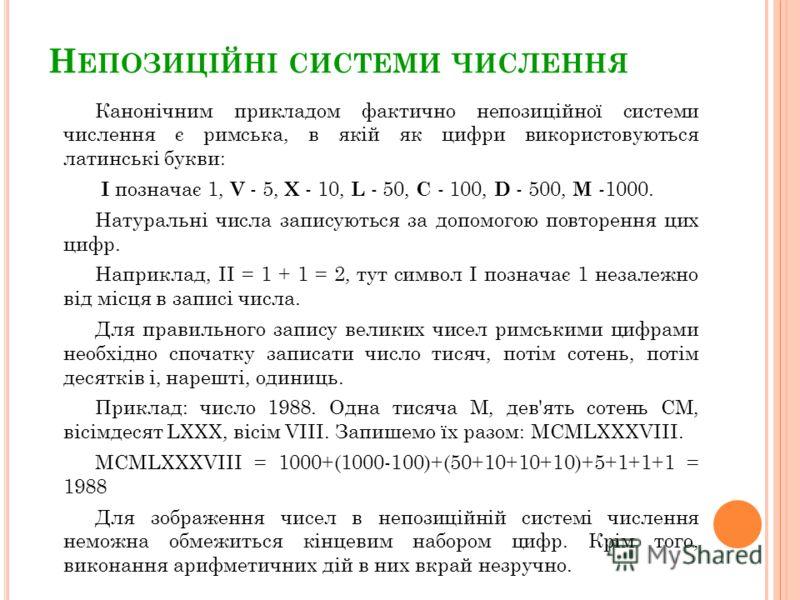 Н ЕПОЗИЦІЙНІ СИСТЕМИ ЧИСЛЕННЯ Канонічним прикладом фактично непозиційної системи числення є римська, в якій як цифри використовуються латинські букви: I позначає 1, V - 5, X - 10, L - 50, C - 100, D - 500, M -1000. Натуральні числа записуються за доп