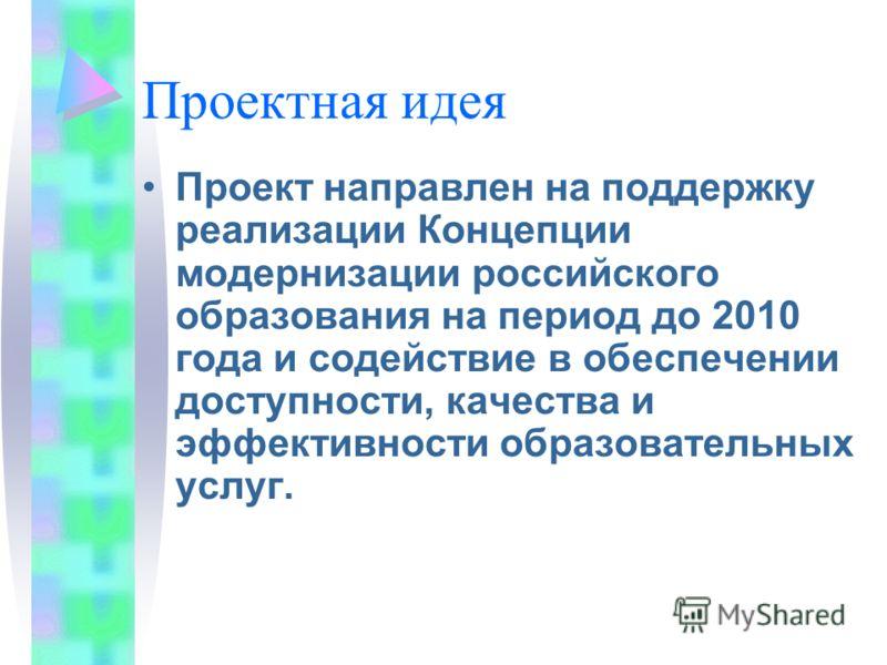 Проектная идея Проект направлен на поддержку реализации Концепции модернизации российского образования на период до 2010 года и содействие в обеспечении доступности, качества и эффективности образовательных услуг.