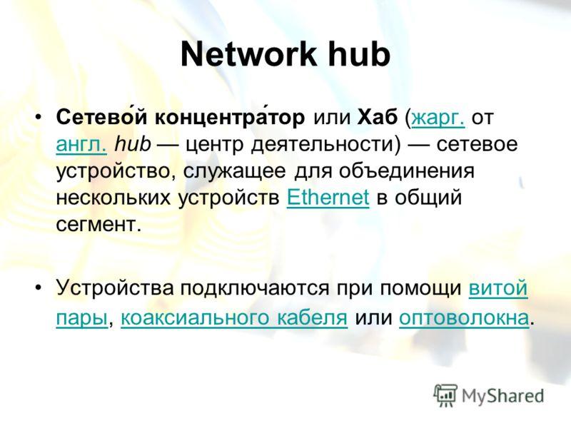 Network hub Сетево́й концентра́тор или Хаб (жарг. от англ. hub центр деятельности) сетевое устройство, служащее для объединения нескольких устройств Ethernet в общий сегмент.жарг. англ.Ethernet Устройства подключаются при помощи витой пары, коаксиаль