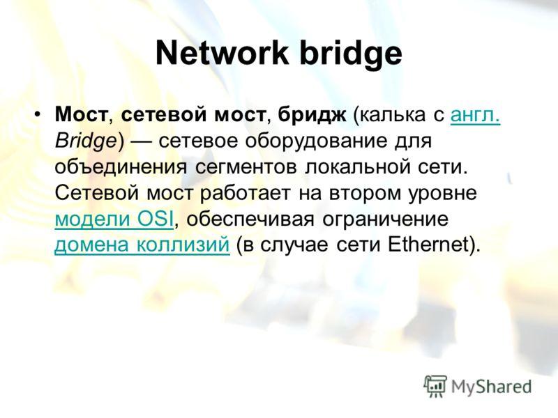 Network bridge Мост, сетевой мост, бридж (калька с англ. Bridge) сетевое оборудование для объединения сегментов локальной сети. Сетевой мост работает на втором уровне модели OSI, обеспечивая ограничение домена коллизий (в случае сети Ethernet).англ.