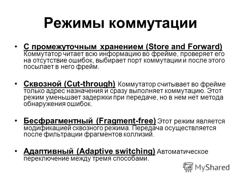 Режимы коммутации С промежуточным хранением (Store and Forward) Коммутатор читает всю информацию во фрейме, проверяет его на отсутствие ошибок, выбирает порт коммутации и после этого посылает в него фрейм. Сквозной (Cut-through) Коммутатор считывает