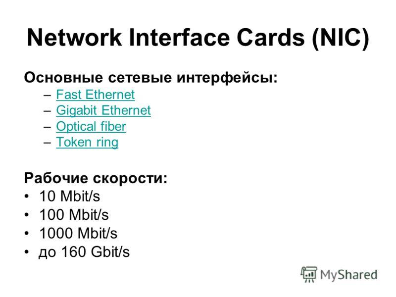 Network Interface Cards (NIC) Основные сетевые интерфейсы: –Fast EthernetFast Ethernet –Gigabit EthernetGigabit Ethernet –Optical fiberOptical fiber –Token ringToken ring Рабочие скорости: 10 Mbit/s 100 Mbit/s 1000 Mbit/s до 160 Gbit/s