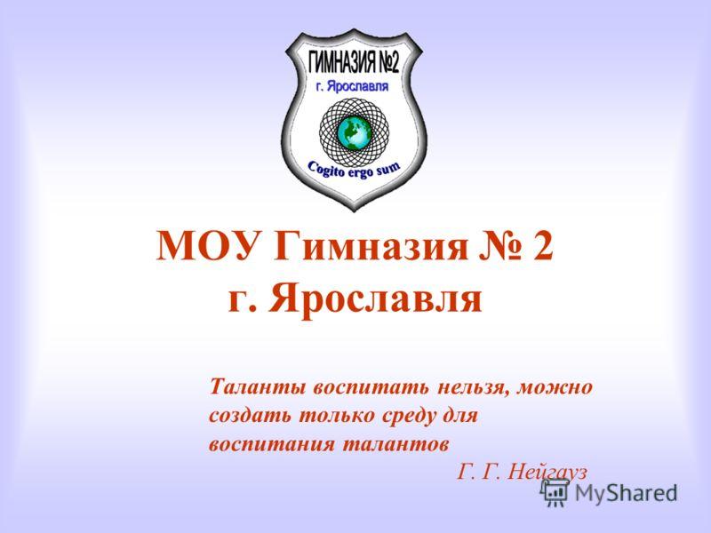 МОУ Гимназия 2 г. Ярославля Таланты воспитать нельзя, можно создать только среду для воспитания талантов Г. Г. Нейгауз