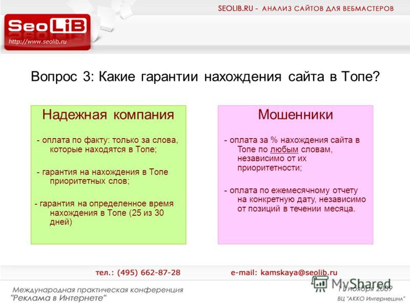 Вопрос 3: Какие гарантии нахождения сайта в Топе? Надежная компания - оплата по факту: только за слова, которые находятся в Топе; - гарантия на нахождения в Топе приоритетных слов; - гарантия на определенное время нахождения в Топе (25 из 30 дней) Мо