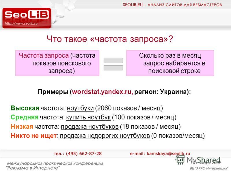 Что такое «частота запроса»? Частота запроса (частота показов поискового запроса) Сколько раз в месяц запрос набирается в поисковой строке Примеры (wordstat.yandex.ru, регион: Украина): Высокая частота: ноутбуки (2060 показов / месяц) Средняя частота