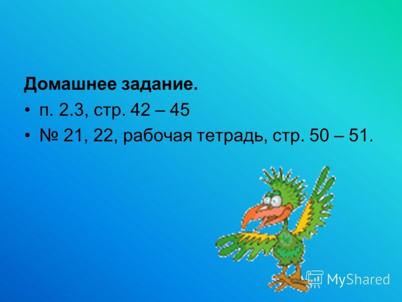 Домашнее задание. п. 2.3, стр. 42 – 45 21, 22, рабочая тетрадь, стр. 50 – 51.