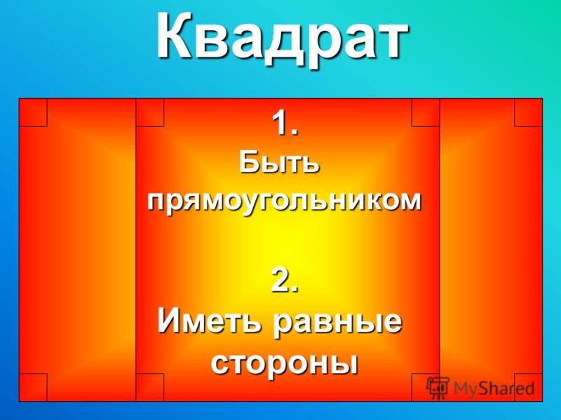 Квадрат1.Бытьпрямоугольником2. Иметь равные стороны