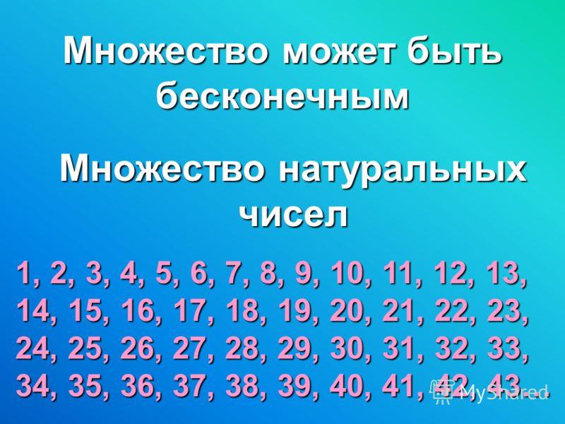 Множество может быть бесконечным Множество натуральных чисел 1, 2, 3, 4, 5, 6, 7, 8, 9, 10, 11, 12, 13, 14, 15, 16, 17, 18, 19, 20, 21, 22, 23, 24, 25, 26, 27, 28, 29, 30, 31, 32, 33, 34, 35, 36, 37, 38, 39, 40, 41, 42, 43…