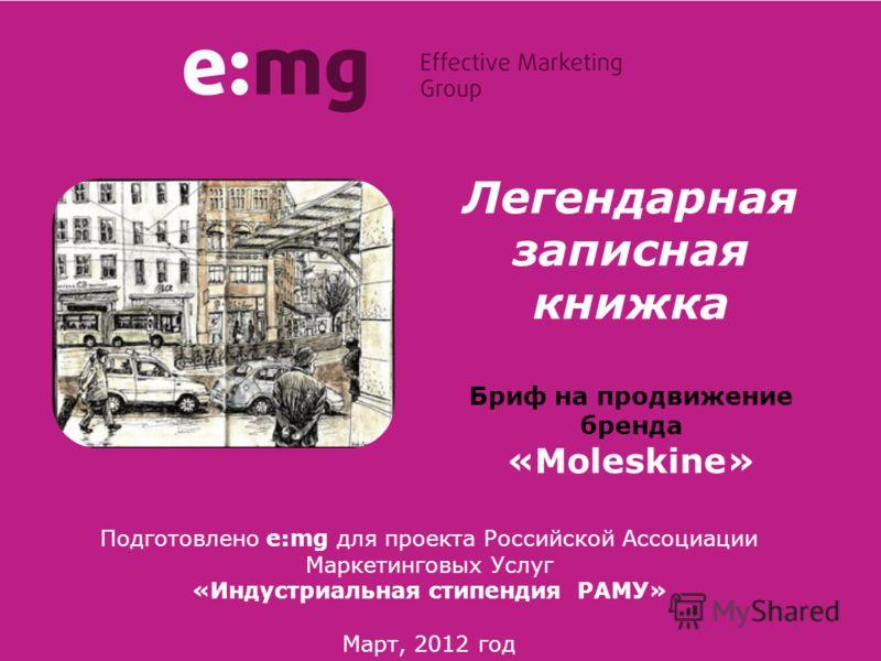 Легендарная записная книжка Бриф на продвижение бренда «Moleskine» Подготовлено e:mg для проекта Российской Ассоциации Маркетинговых Услуг «Индустриальная стипендия РАМУ» Март, 2012 год