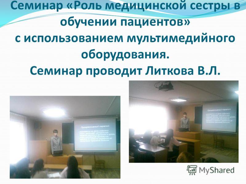 Семинар «Роль медицинской сестры в обучении пациентов» с использованием мультимедийного оборудования. Семинар проводит Литкова В.Л.