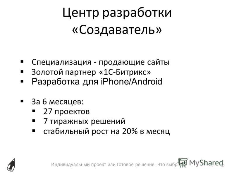 Индивидуальный проект или Готовое решение. Что выбрать? 2 Специализация - продающие сайты Золотой партнер «1С-Битрикс» Разработка для iPhone/Android За 6 месяцев: 27 проектов 7 тиражных решений стабильный рост на 20% в месяц