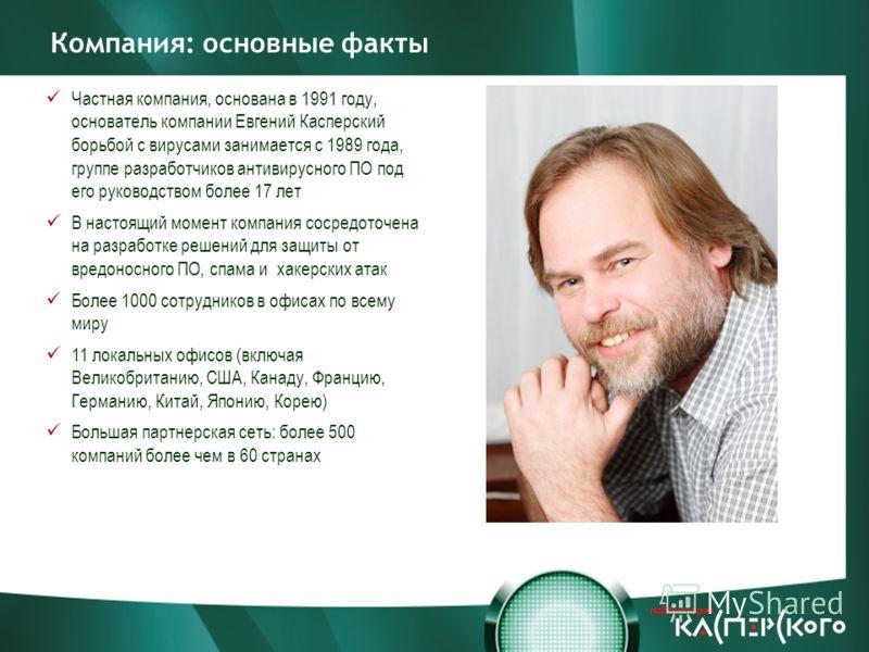 Компания: основные факты Частная компания, основана в 1991 году, основатель компании Евгений Касперский борьбой с вирусами занимается с 1989 года, группе разработчиков антивирусного ПО под его руководством более 17 лет В настоящий момент компания сос