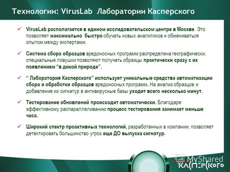 VirusLab располагается в едином исследовательском центре в Москве. Это позволяет максимально быстро обучать новых аналитиков и обмениваться опытом между экспертами. Система сбора образцов вредоносных программ распределена географически, специальные л