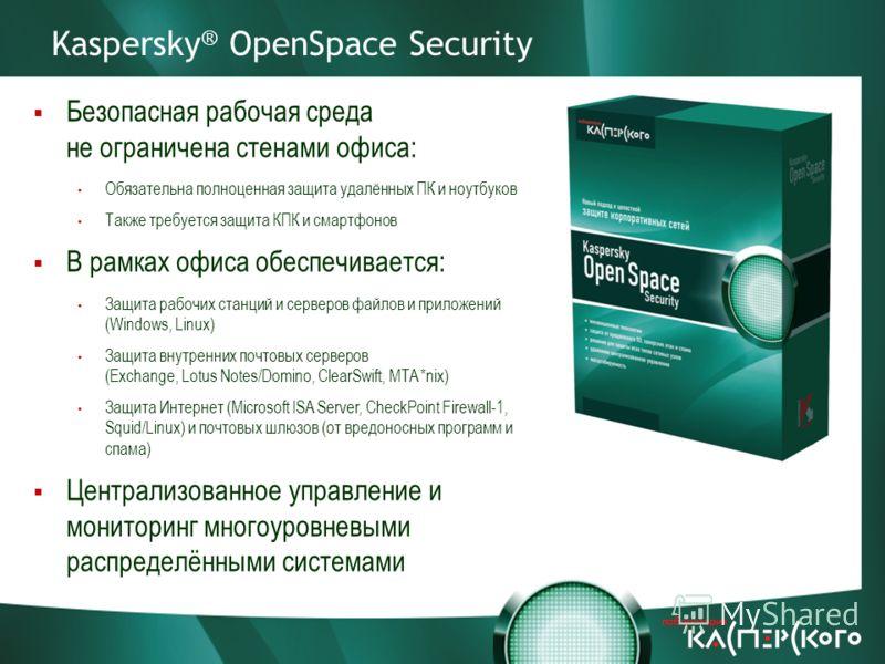 Kaspersky ® OpenSpace Security Безопасная рабочая среда не ограничена стенами офиса: Обязательна полноценная защита удалённых ПК и ноутбуков Также требуется защита КПК и смартфонов В рамках офиса обеспечивается: Защита рабочих станций и серверов файл