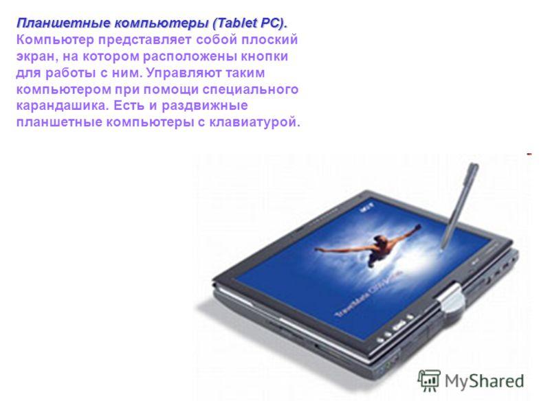 Планшетные компьютеры (Tablet PC). Планшетные компьютеры (Tablet PC). Компьютер представляет собой плоский экран, на котором расположены кнопки для работы с ним. Управляют таким компьютером при помощи специального карандашика. Есть и раздвижные планш
