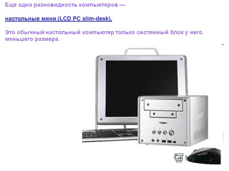 Еще одна разновидность компьютеров настольные мини (LCD PC slim-desk). Это обычный настольный компьютер только системный блок у него меньшего размера.