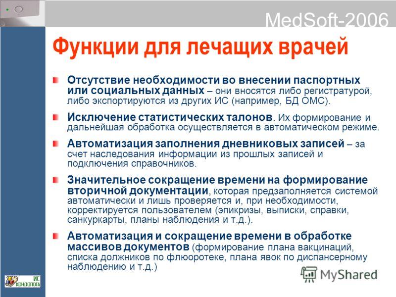 MedSoft-2006 Функции для лечащих врачей Отсутствие необходимости во внесении паспортных или социальных данных – они вносятся либо регистратурой, либо экспортируются из других ИС (например, БД ОМС). Исключение статистических талонов. Их формирование и