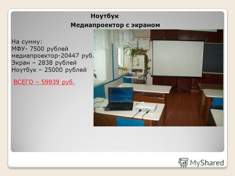 Ноутбук Медиапроектор с экраном На сумму: МФУ- 7500 рублей медиапроектор-20447 руб. Экран – 2838 рублей Ноутбук – 25000 рублей ВСЕГО – 59939 руб.