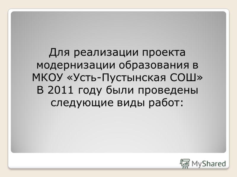 Для реализации проекта модернизации образования в МКОУ «Усть-Пустынская СОШ» В 2011 году были проведены следующие виды работ: