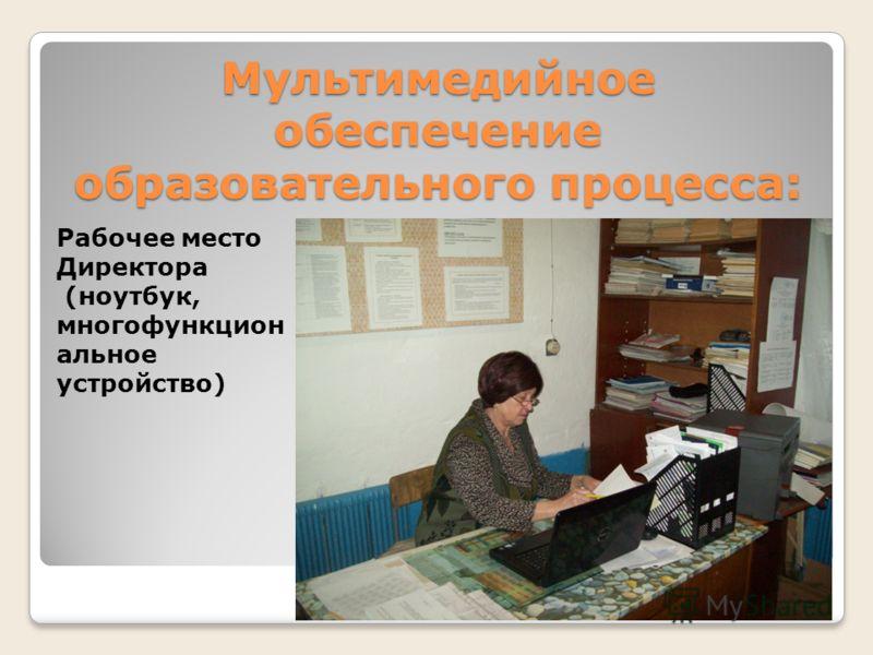 Мультимедийное обеспечение образовательного процесса: Рабочее место Директора (ноутбук, многофункцион альное устройство)