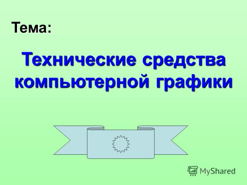 Тема: Технические средства компьютерной графики