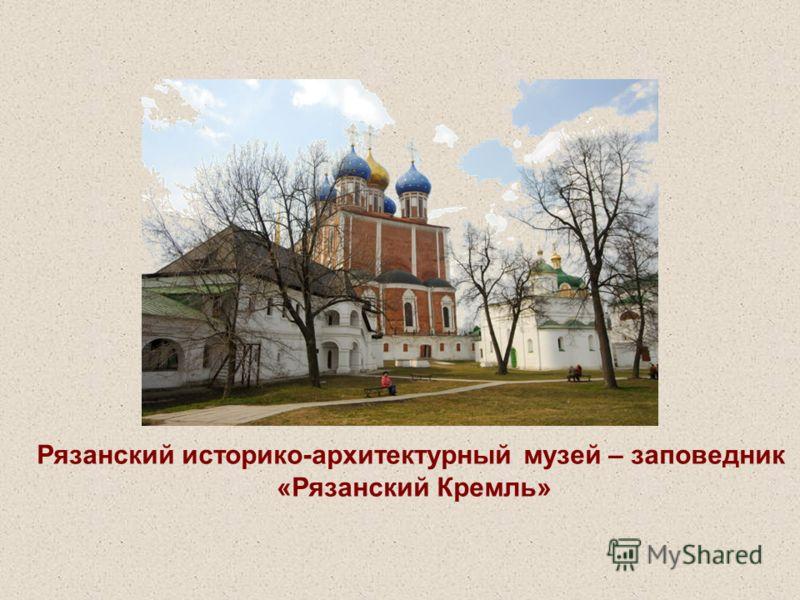 Рязанский историко-архитектурный музей – заповедник «Рязанский Кремль»