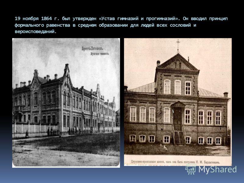 19 ноября 1864 г. был утвержден «Устав гимназий и прогимназий». Он вводил принцип формального равенства в среднем образовании для людей всех сословий и вероисповеданий.