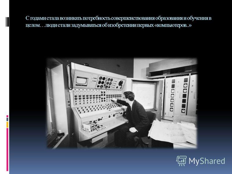 С годами стала возникать потребность совершенствования образования и обучения в целом…люди стали задумываться об изобретении первых «компьютеров..»