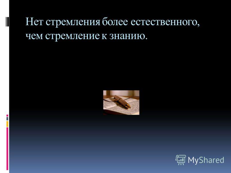 Нет стремления более естественного, чем стремление к знанию.