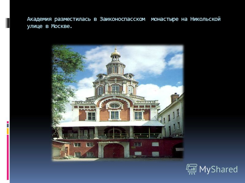 Академия разместилась в Заиконоспасском монастыре на Никольской улице в Москве.