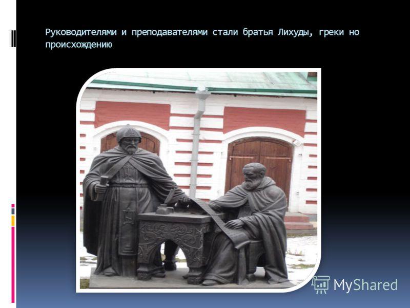 Руководителями и преподавателями стали братья Лихуды, греки но происхождению