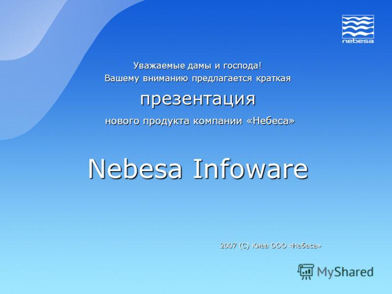 Уважаемые дамы и господа! Вашему вниманию предлагается краткая презентация нового продукта компании «Небеса» нового продукта компании «Небеса» Nebesa Infoware 2007 (С) Киев ООО «Небеса»